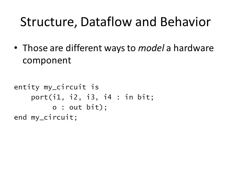 Structure, Dataflow and Behavior Those are different ways to model a hardware component entity my_circuit is port(i1, i2, i3, i4 : in bit; o : out bit); end my_circuit;