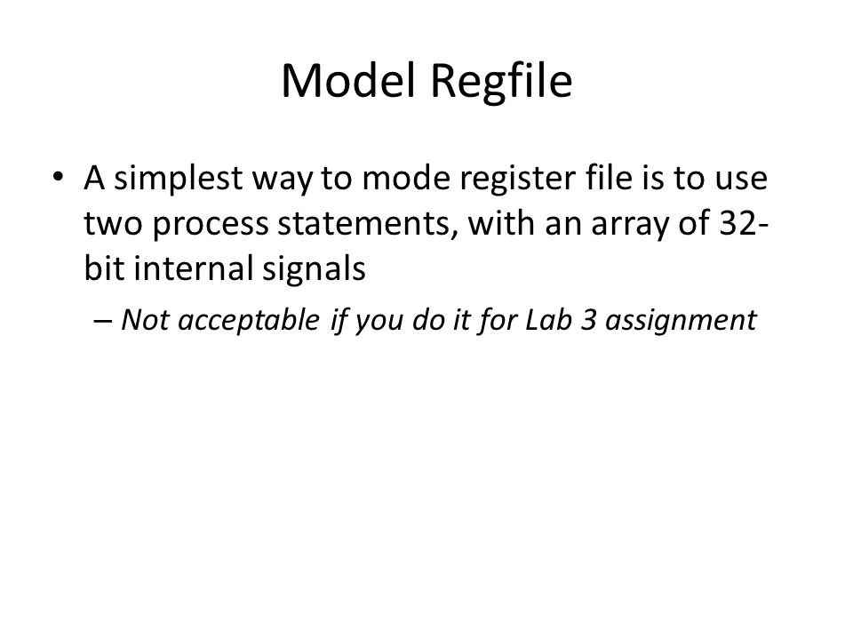 Model Regfile A simplest way to mode register file is to use two process statements, with an array of 32- bit internal signals – Not acceptable if you do it for Lab 3 assignment