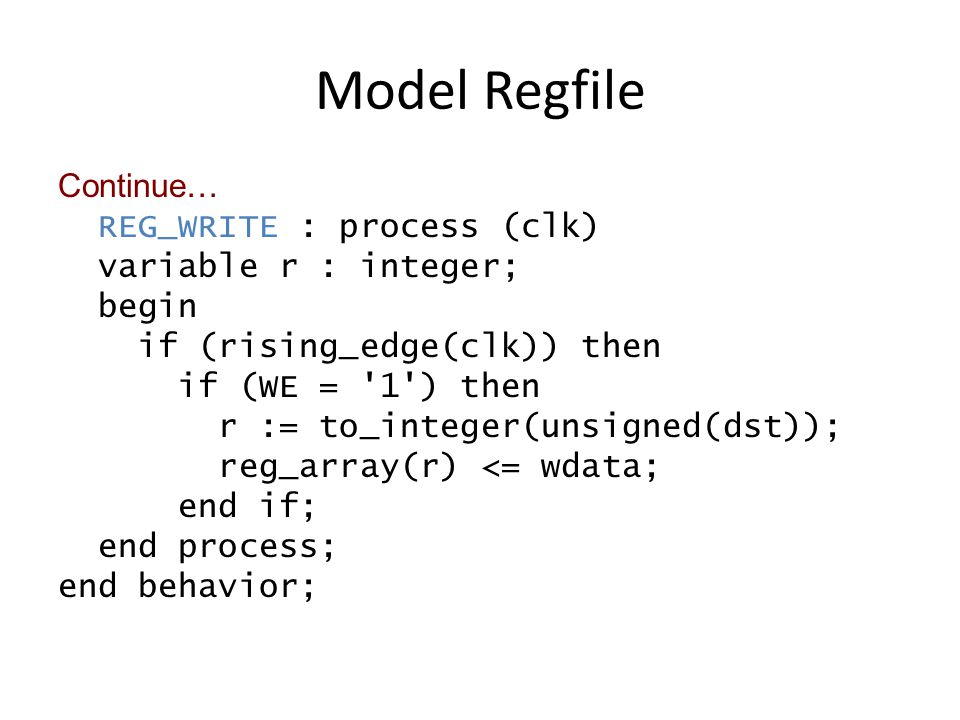 Model Regfile Continue… REG_WRITE : process (clk) variable r : integer; begin if (rising_edge(clk)) then if (WE = 1 ) then r := to_integer(unsigned(dst)); reg_array(r) <= wdata; end if; end process; end behavior;