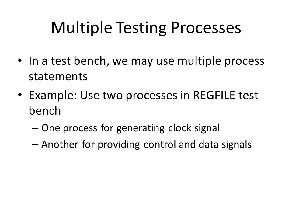 Multiple Testing Processes In a test bench, we may use multiple process statements Example: Use two processes in REGFILE test bench – One process for generating clock signal – Another for providing control and data signals