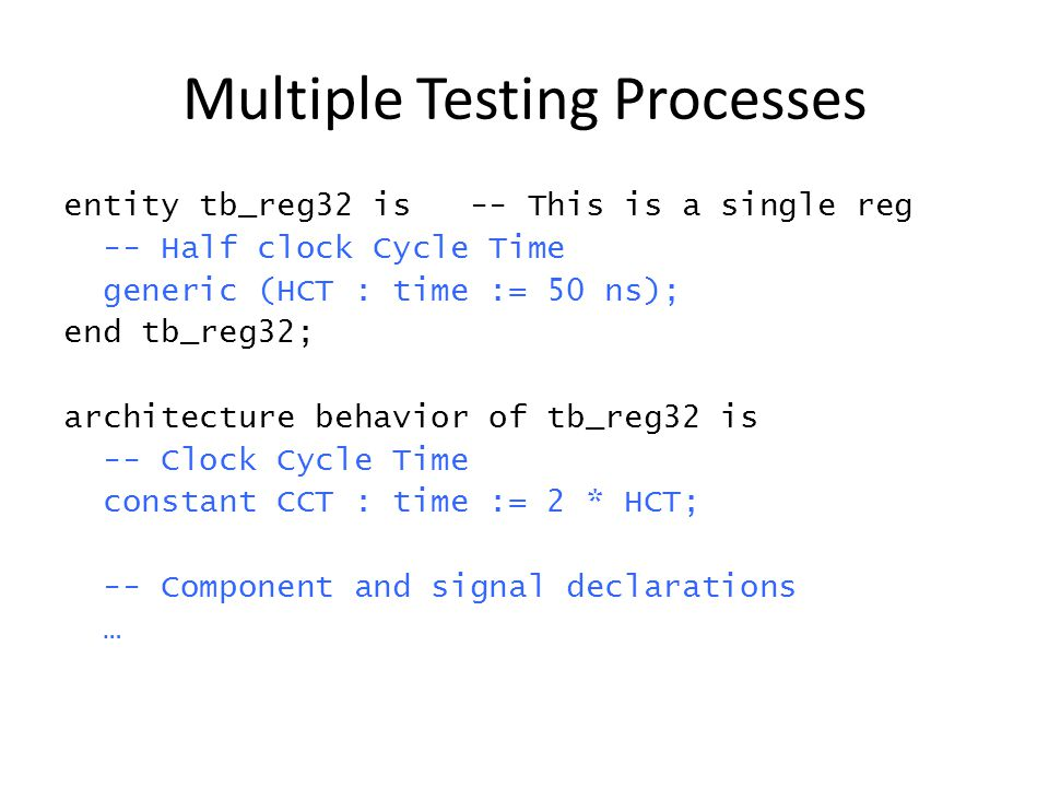 Multiple Testing Processes entity tb_reg32 is -- This is a single reg -- Half clock Cycle Time generic (HCT : time := 50 ns); end tb_reg32; architecture behavior of tb_reg32 is -- Clock Cycle Time constant CCT : time := 2 * HCT; -- Component and signal declarations …
