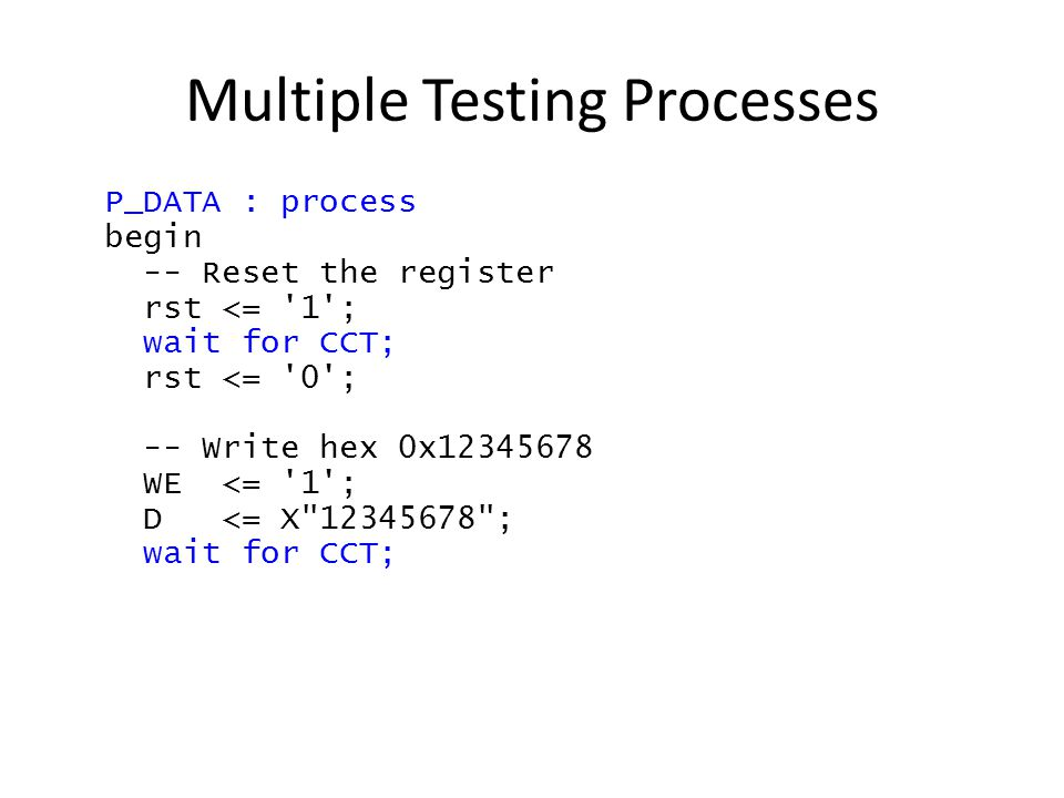 Multiple Testing Processes P_DATA : process begin -- Reset the register rst <= 1 ; wait for CCT; rst <= 0 ; -- Write hex 0x12345678 WE <= 1 ; D <= X 12345678 ; wait for CCT;