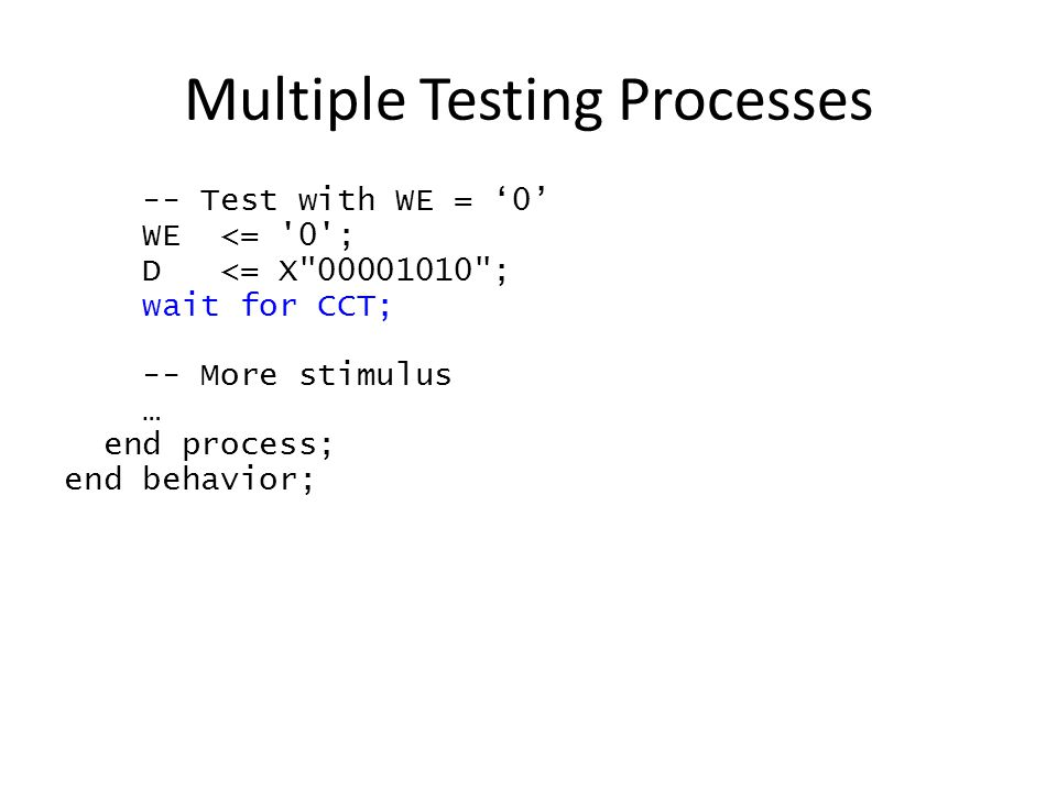 Multiple Testing Processes -- Test with WE = '0' WE <= 0 ; D <= X 00001010 ; wait for CCT; -- More stimulus … end process; end behavior;