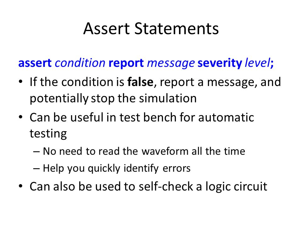 Assert Statements assert condition report message severity level; If the condition is false, report a message, and potentially stop the simulation Can be useful in test bench for automatic testing – No need to read the waveform all the time – Help you quickly identify errors Can also be used to self-check a logic circuit