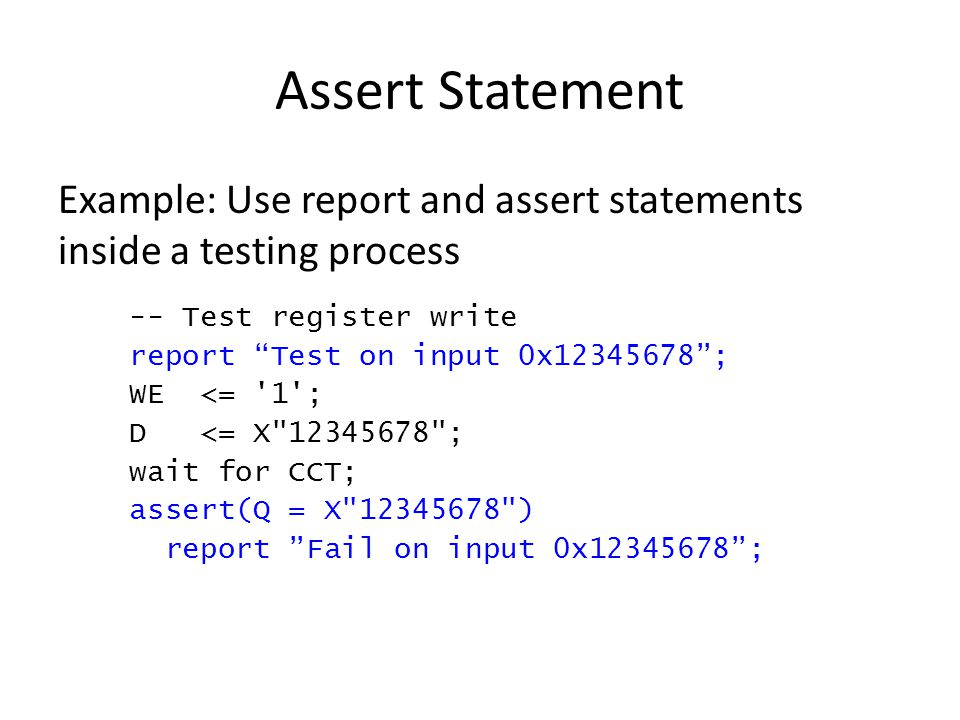 Assert Statement Example: Use report and assert statements inside a testing process -- Test register write report Test on input 0x12345678 ; WE <= 1 ; D <= X 12345678 ; wait for CCT; assert(Q = X 12345678 ) report Fail on input 0x12345678 ;