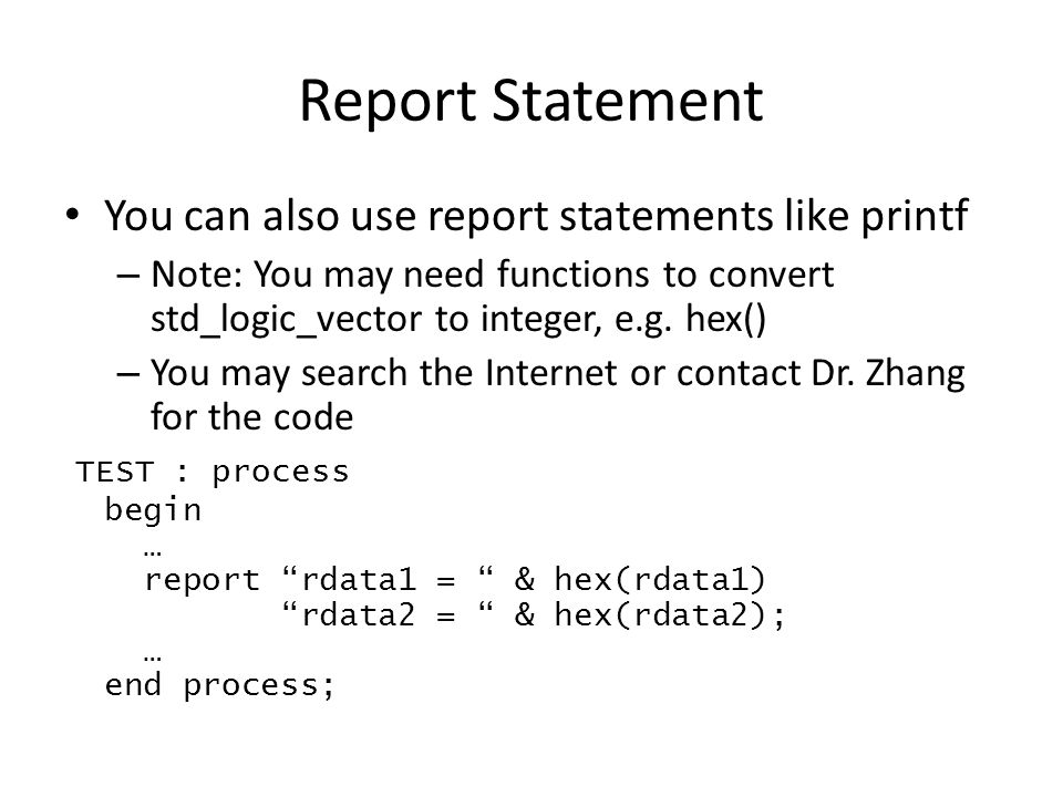 Report Statement You can also use report statements like printf – Note: You may need functions to convert std_logic_vector to integer, e.g.