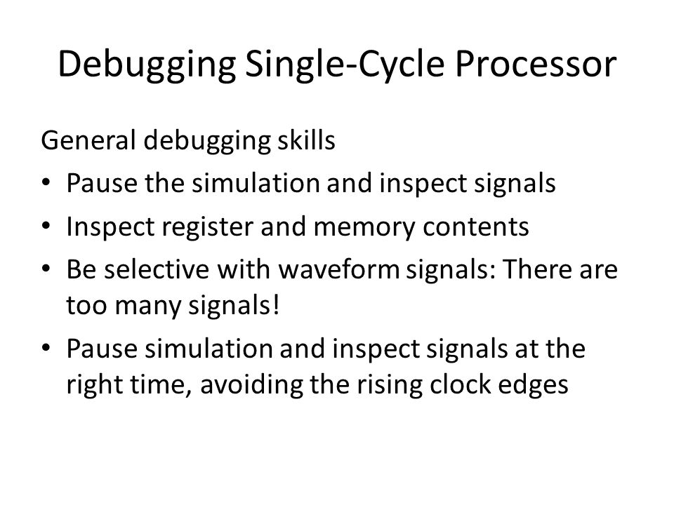 Debugging Single-Cycle Processor General debugging skills Pause the simulation and inspect signals Inspect register and memory contents Be selective with waveform signals: There are too many signals.