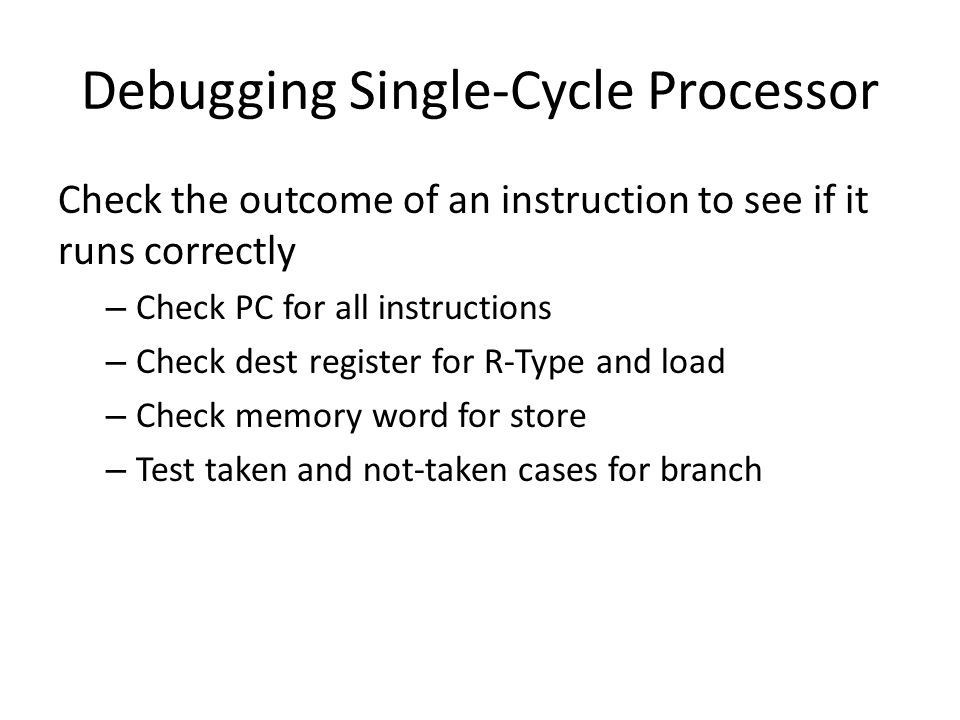 Debugging Single-Cycle Processor Check the outcome of an instruction to see if it runs correctly – Check PC for all instructions – Check dest register for R-Type and load – Check memory word for store – Test taken and not-taken cases for branch