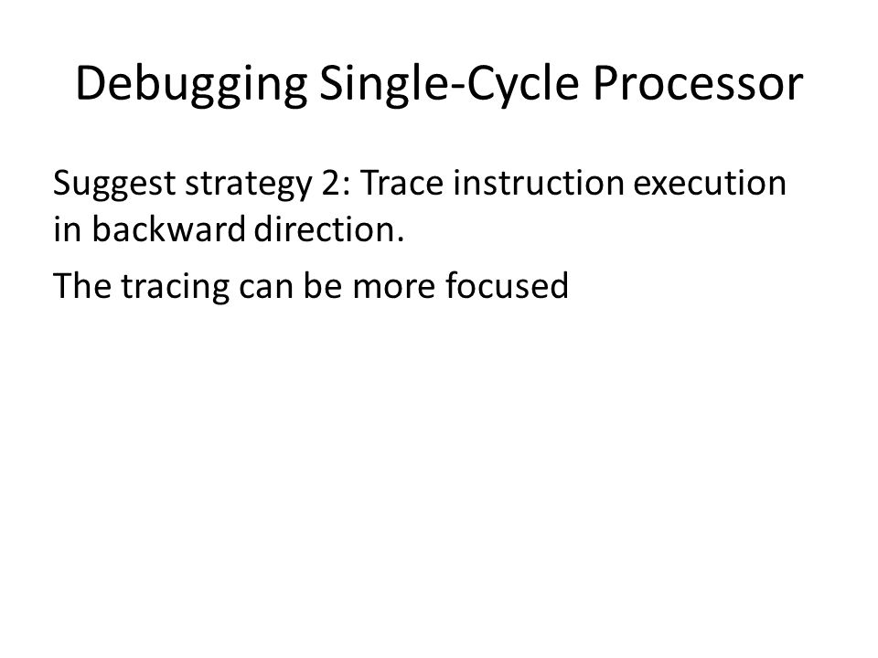 Debugging Single-Cycle Processor Suggest strategy 2: Trace instruction execution in backward direction.