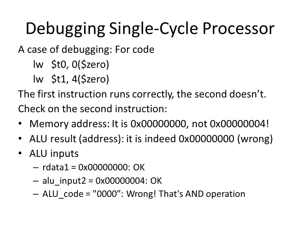 Debugging Single-Cycle Processor A case of debugging: For code lw $t0, 0($zero) lw $t1, 4($zero) The first instruction runs correctly, the second doesn't.