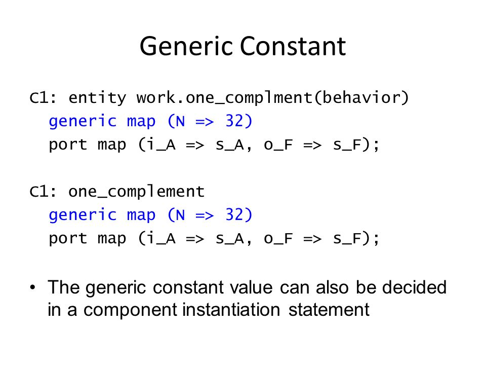 Generic Constant C1: entity work.one_complment(behavior) generic map (N => 32) port map (i_A => s_A, o_F => s_F); C1: one_complement generic map (N => 32) port map (i_A => s_A, o_F => s_F); The generic constant value can also be decided in a component instantiation statement