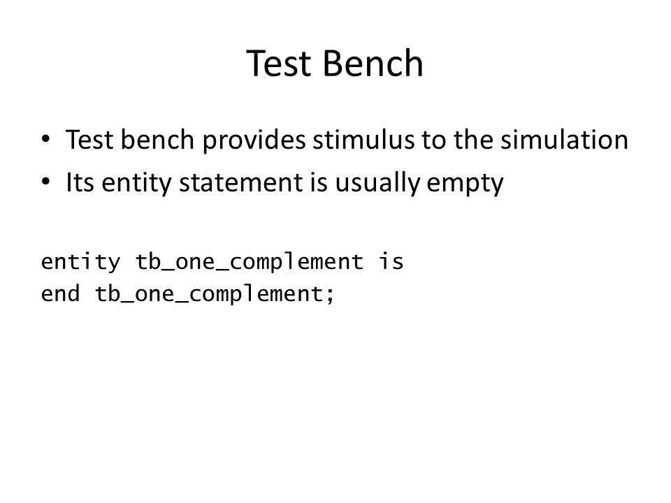 Test Bench Test bench provides stimulus to the simulation Its entity statement is usually empty entity tb_one_complement is end tb_one_complement;