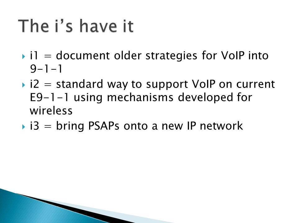  i1 = document older strategies for VoIP into 9-1-1  i2 = standard way to support VoIP on current E9-1-1 using mechanisms developed for wireless  i3 = bring PSAPs onto a new IP network