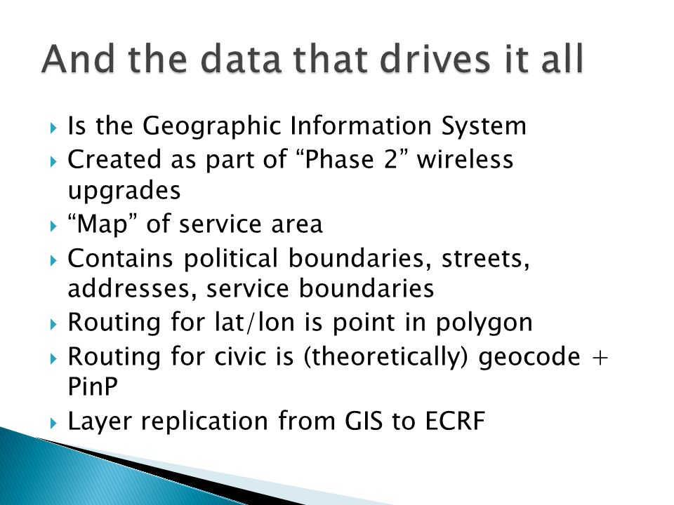  Is the Geographic Information System  Created as part of Phase 2 wireless upgrades  Map of service area  Contains political boundaries, streets, addresses, service boundaries  Routing for lat/lon is point in polygon  Routing for civic is (theoretically) geocode + PinP  Layer replication from GIS to ECRF