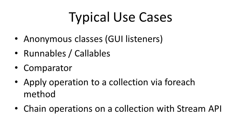 Typical Use Cases Anonymous classes (GUI listeners) Runnables / Callables Comparator Apply operation to a collection via foreach method Chain operations on a collection with Stream API