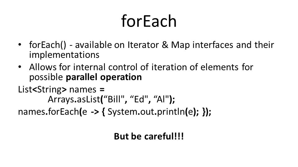 forEach forEach() - available on Iterator & Map interfaces and their implementations Allows for internal control of iteration of elements for possible parallel operation List names = Arrays.asList( Bill , Ed , Al ); names.forEach(e -> { System.out.println(e); }); But be careful!!!