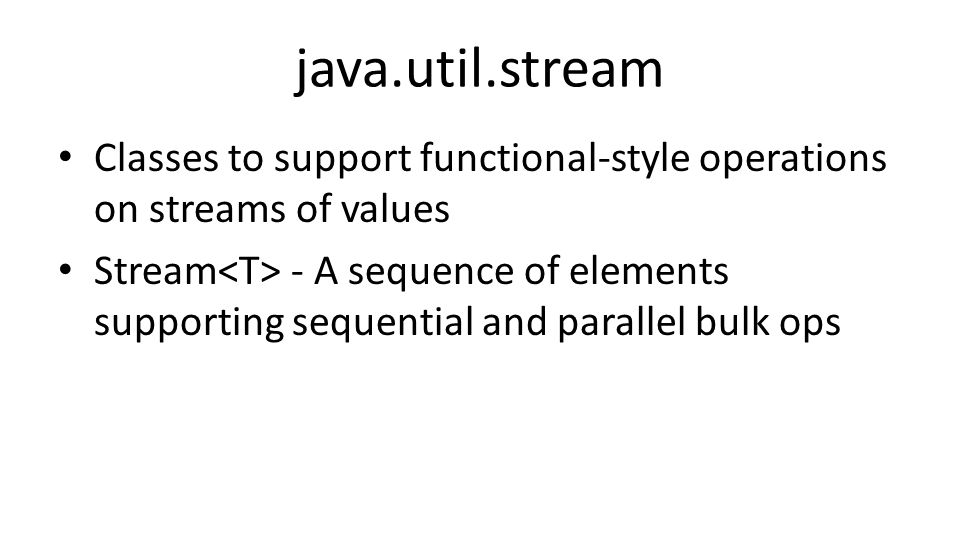 java.util.stream Classes to support functional-style operations on streams of values Stream - A sequence of elements supporting sequential and parallel bulk ops