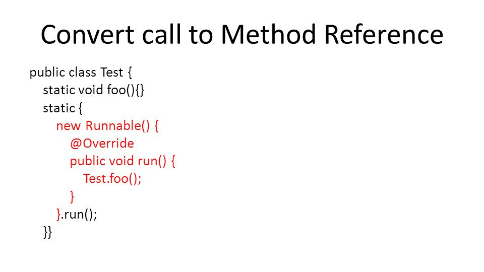 Convert call to Method Reference public class Test { static void foo(){} static { new Runnable() { @Override public void run() { Test.foo(); } }.run(); }}