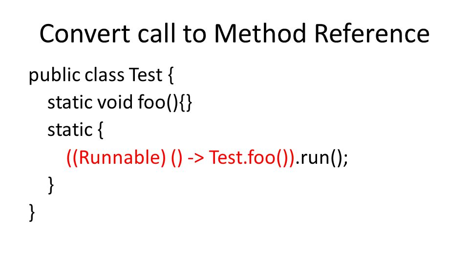 Convert call to Method Reference public class Test { static void foo(){} static { ((Runnable) () -> Test.foo()).run(); }