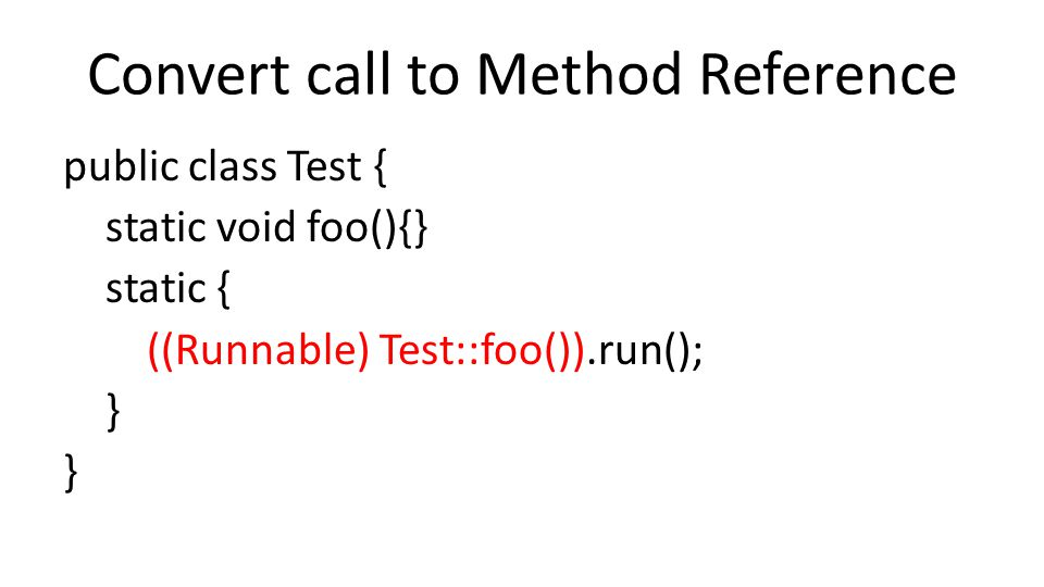 Convert call to Method Reference public class Test { static void foo(){} static { ((Runnable) Test::foo()).run(); }