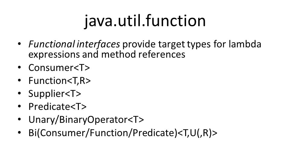 java.util.function Functional interfaces provide target types for lambda expressions and method references Consumer Function Supplier Predicate Unary/BinaryOperator Bi(Consumer/Function/Predicate)