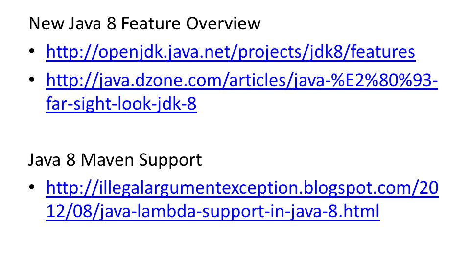 New Java 8 Feature Overview http://openjdk.java.net/projects/jdk8/features http://java.dzone.com/articles/java-%E2%80%93- far-sight-look-jdk-8 http://java.dzone.com/articles/java-%E2%80%93- far-sight-look-jdk-8 Java 8 Maven Support http://illegalargumentexception.blogspot.com/20 12/08/java-lambda-support-in-java-8.html http://illegalargumentexception.blogspot.com/20 12/08/java-lambda-support-in-java-8.html