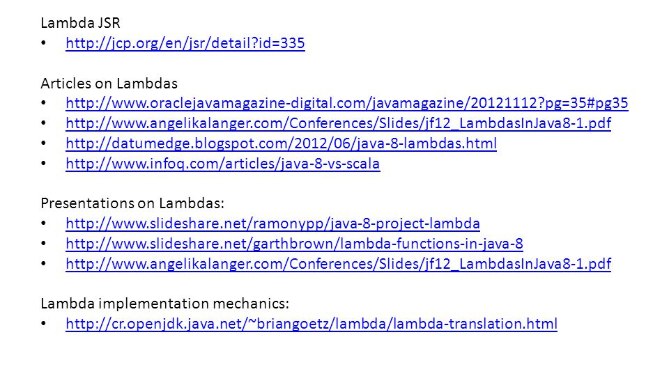 Lambda JSR http://jcp.org/en/jsr/detail id=335 Articles on Lambdas http://www.oraclejavamagazine-digital.com/javamagazine/20121112 pg=35#pg35 http://www.angelikalanger.com/Conferences/Slides/jf12_LambdasInJava8-1.pdf http://datumedge.blogspot.com/2012/06/java-8-lambdas.html http://www.infoq.com/articles/java-8-vs-scala Presentations on Lambdas: http://www.slideshare.net/ramonypp/java-8-project-lambda http://www.slideshare.net/garthbrown/lambda-functions-in-java-8 http://www.angelikalanger.com/Conferences/Slides/jf12_LambdasInJava8-1.pdf Lambda implementation mechanics: http://cr.openjdk.java.net/~briangoetz/lambda/lambda-translation.html