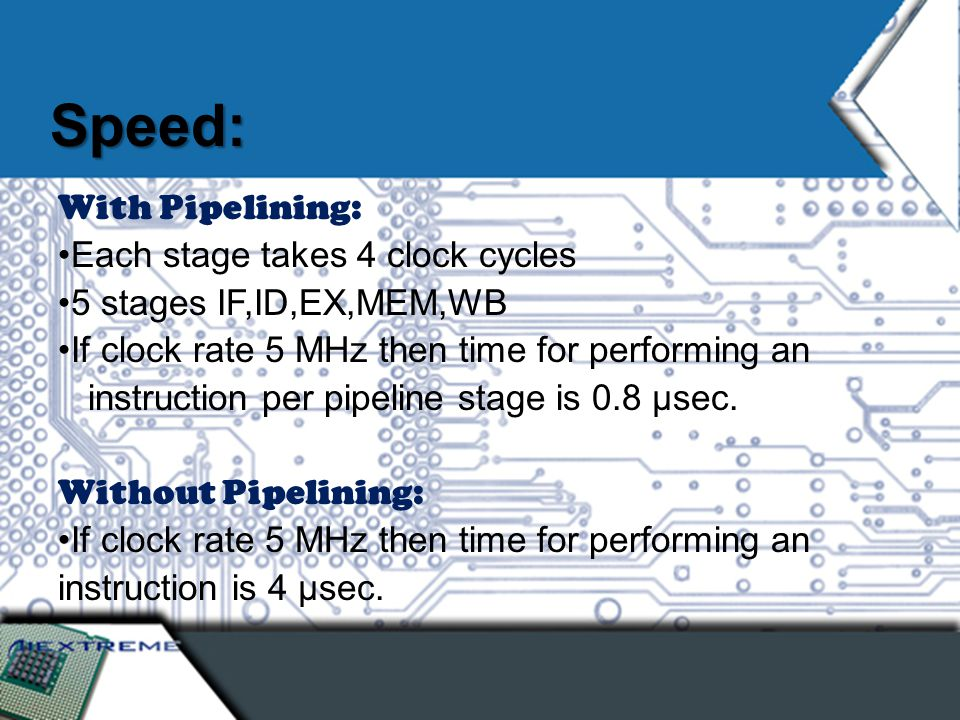 Speed: With Pipelining: Each stage takes 4 clock cycles 5 stages IF,ID,EX,MEM,WB If clock rate 5 MHz then time for performing an instruction per pipeline stage is 0.8 µsec.