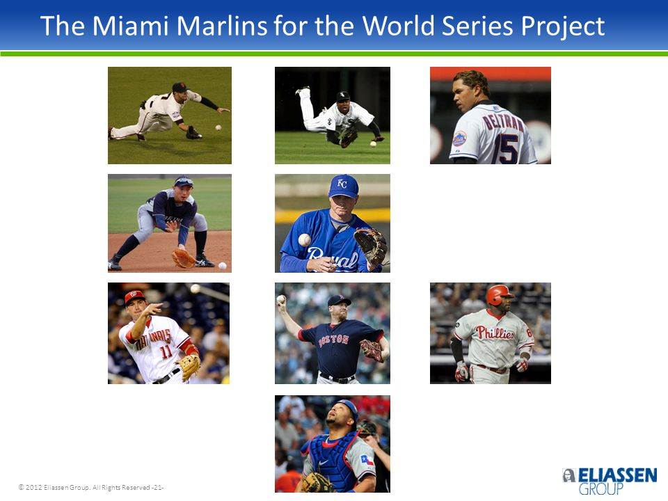 © 2012 Eliassen Group. All Rights Reserved -21- The Miami Marlins for the World Series Project