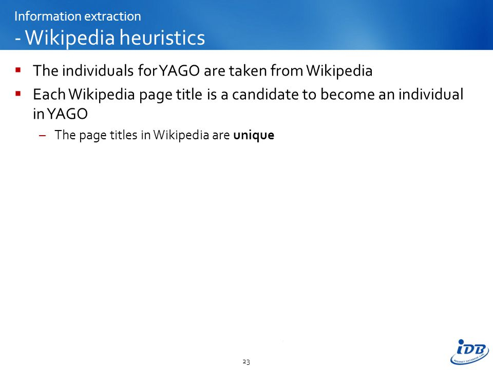 Information extraction - Wikipedia heuristics  The individuals for YAGO are taken from Wikipedia  Each Wikipedia page title is a candidate to become an individual in YAGO –The page titles in Wikipedia are unique 23