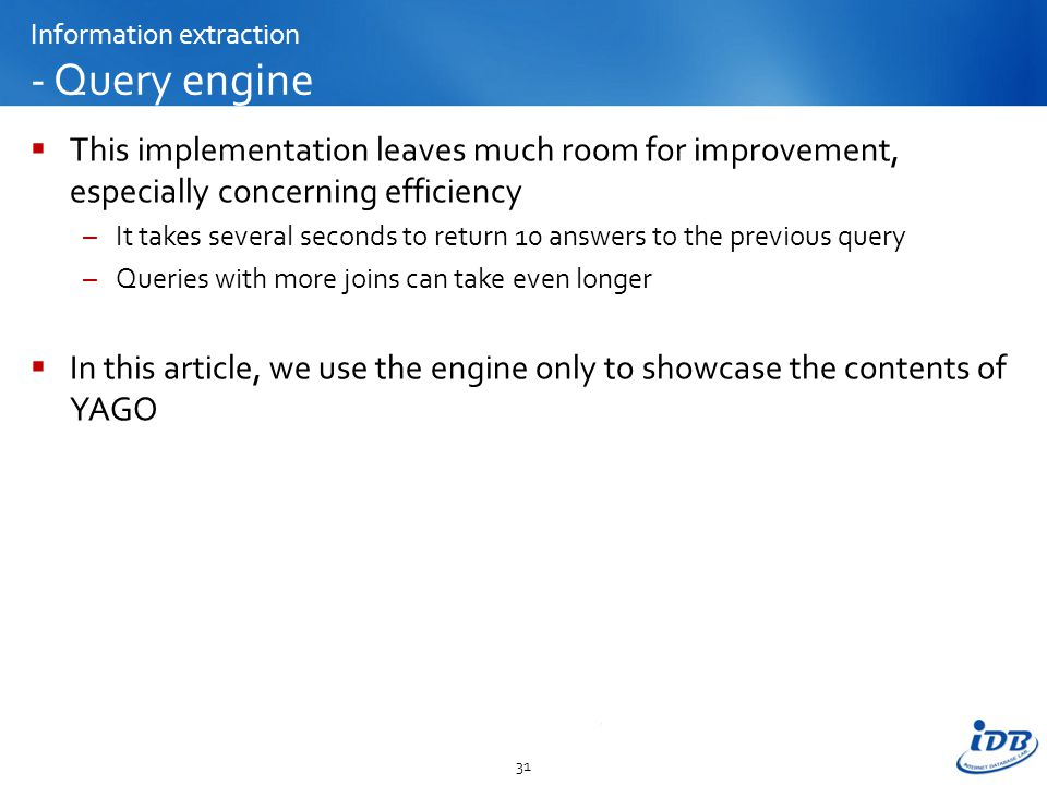 Information extraction - Query engine  This implementation leaves much room for improvement, especially concerning efficiency –It takes several seconds to return 10 answers to the previous query –Queries with more joins can take even longer  In this article, we use the engine only to showcase the contents of YAGO 31