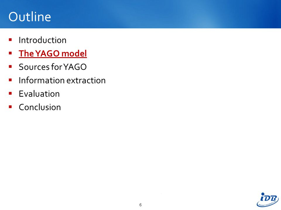 Outline  Introduction  The YAGO model  Sources for YAGO  Information extraction  Evaluation  Conclusion 6