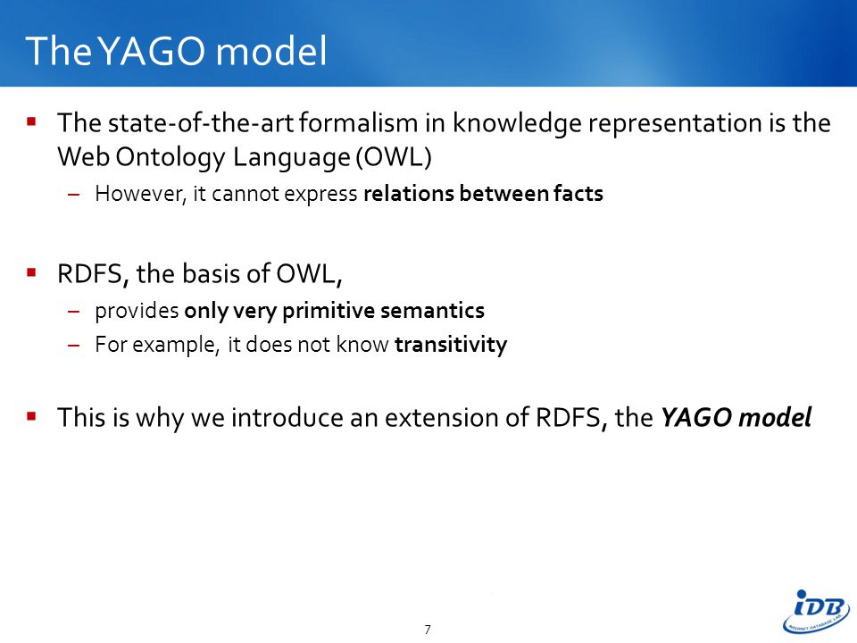 The YAGO model  The state-of-the-art formalism in knowledge representation is the Web Ontology Language (OWL) –However, it cannot express relations between facts  RDFS, the basis of OWL, –provides only very primitive semantics –For example, it does not know transitivity  This is why we introduce an extension of RDFS, the YAGO model 7