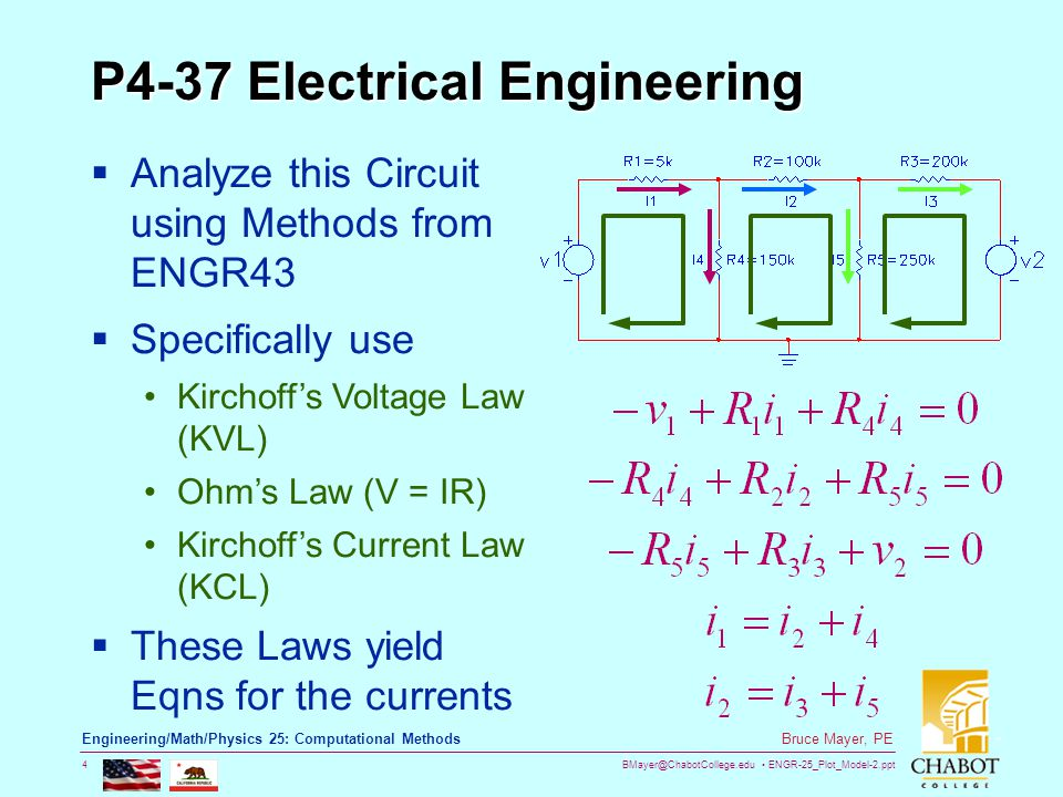 BMayer@ChabotCollege.edu ENGR-25_Plot_Model-2.ppt 4 Bruce Mayer, PE Engineering/Math/Physics 25: Computational Methods P4-37 Electrical Engineering  Analyze this Circuit using Methods from ENGR43  Specifically use Kirchoff's Voltage Law (KVL) Ohm's Law (V = IR) Kirchoff's Current Law (KCL)  These Laws yield Eqns for the currents