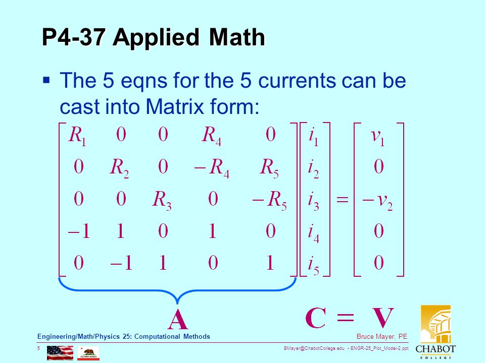 BMayer@ChabotCollege.edu ENGR-25_Plot_Model-2.ppt 5 Bruce Mayer, PE Engineering/Math/Physics 25: Computational Methods P4-37 Applied Math  The 5 eqns for the 5 currents can be cast into Matrix form: