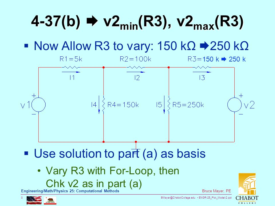 BMayer@ChabotCollege.edu ENGR-25_Plot_Model-2.ppt 8 Bruce Mayer, PE Engineering/Math/Physics 25: Computational Methods 4-37(b)  v2 min (R3), v2 max (R3)  Now Allow R3 to vary: 150 kΩ  250 kΩ  Use solution to part (a) as basis Vary R3 with For-Loop, then Chk v2 as in part (a) 150 k  250 k