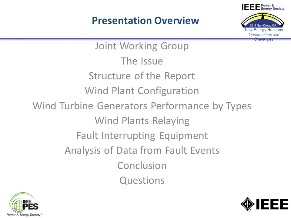 New Energy Horizons Opportunities and Challenges Presentation Overview Joint Working Group The Issue Structure of the Report Wind Plant Configuration Wind Turbine Generators Performance by Types Wind Plants Relaying Fault Interrupting Equipment Analysis of Data from Fault Events Conclusion Questions