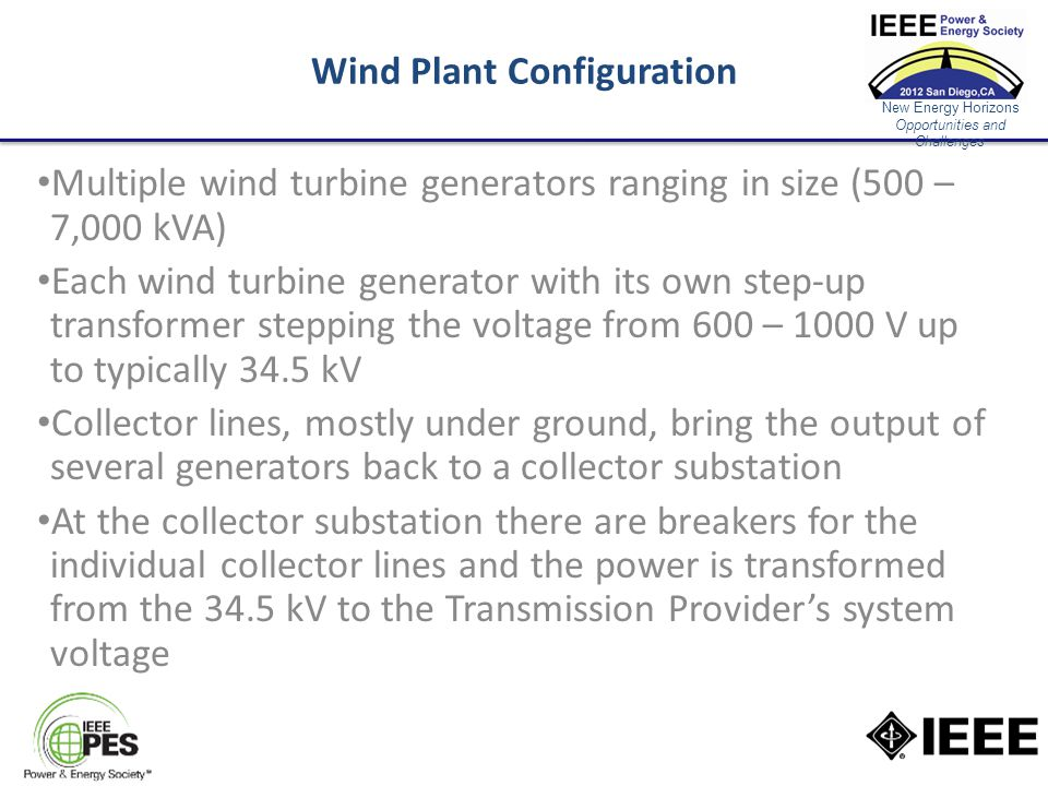 New Energy Horizons Opportunities and Challenges Wind Plant Configuration Multiple wind turbine generators ranging in size (500 – 7,000 kVA) Each wind turbine generator with its own step-up transformer stepping the voltage from 600 – 1000 V up to typically 34.5 kV Collector lines, mostly under ground, bring the output of several generators back to a collector substation At the collector substation there are breakers for the individual collector lines and the power is transformed from the 34.5 kV to the Transmission Provider's system voltage