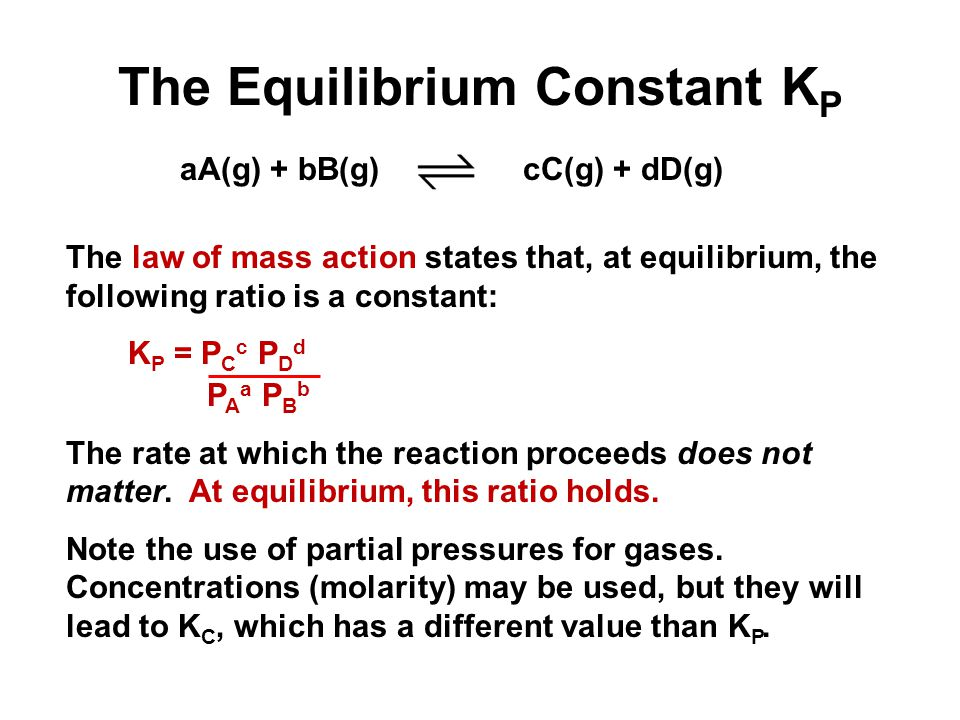 The Equilibrium Constant K P The law of mass action states that, at equilibrium, the following ratio is a constant: K P = P C c P D d P A a P B b The rate at which the reaction proceeds does not matter.