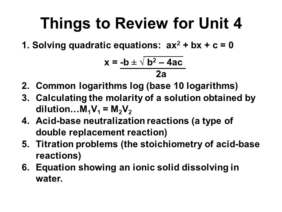 Things to Review for Unit 4 1.Solving quadratic equations: ax 2 + bx + c = 0 x = -b ± √ b 2 – 4ac 2a 2.Common logarithms log (base 10 logarithms) 3.Calculating the molarity of a solution obtained by dilution…M 1 V 1 = M 2 V 2 4.Acid-base neutralization reactions (a type of double replacement reaction) 5.Titration problems (the stoichiometry of acid-base reactions) 6.Equation showing an ionic solid dissolving in water.