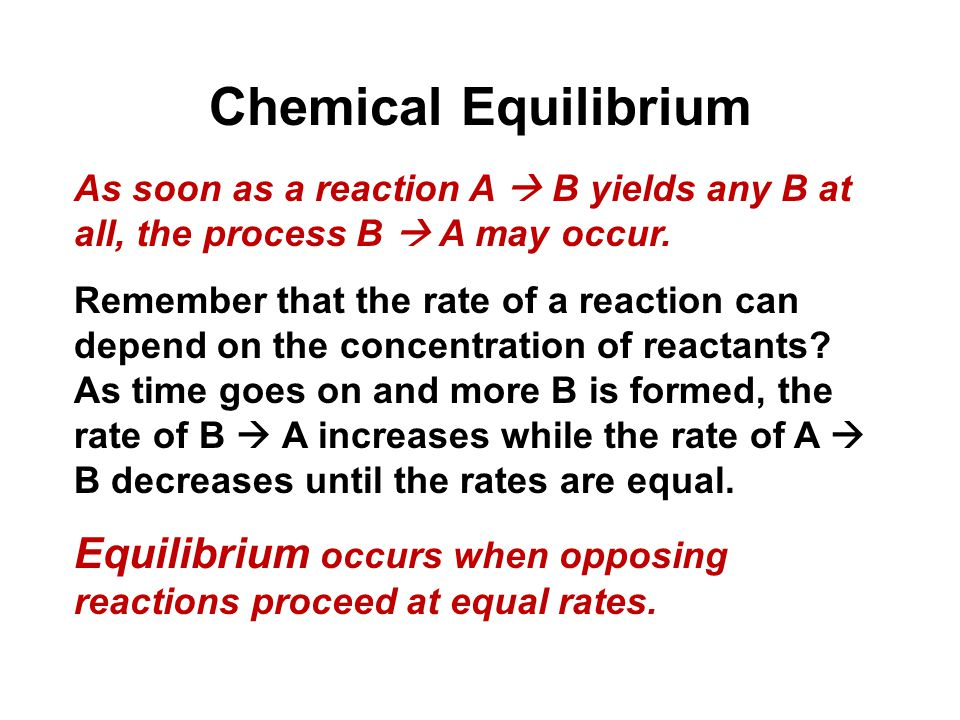 Chemical Equilibrium As soon as a reaction A  B yields any B at all, the process B  A may occur.