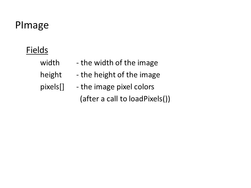 PImage Fields width- the width of the image height- the height of the image pixels[]- the image pixel colors (after a call to loadPixels())