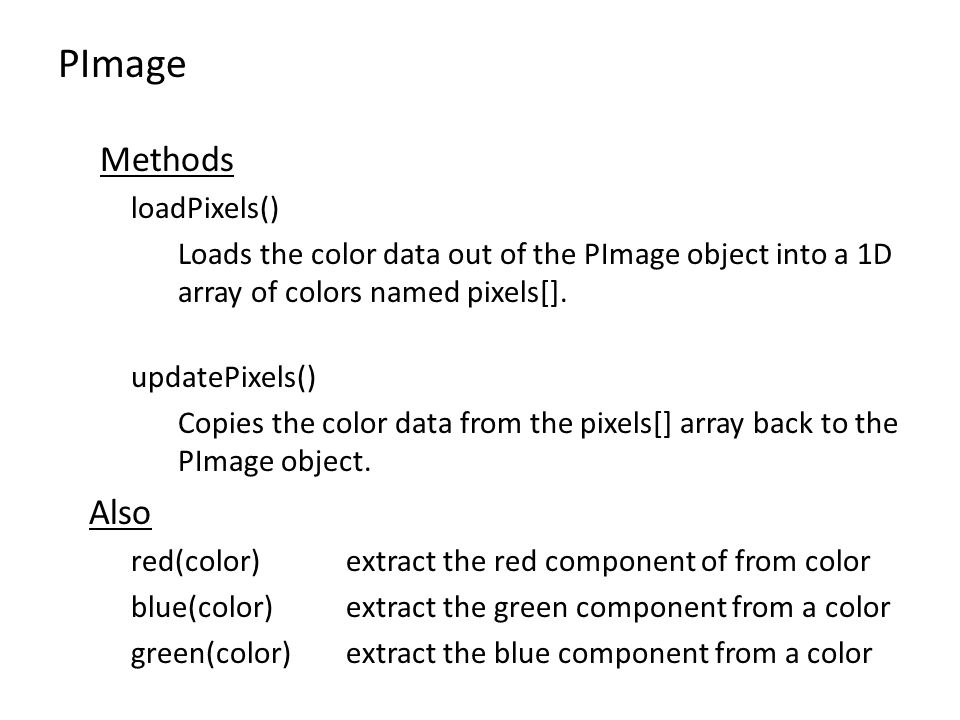 PImage Methods loadPixels() Loads the color data out of the PImage object into a 1D array of colors named pixels[].