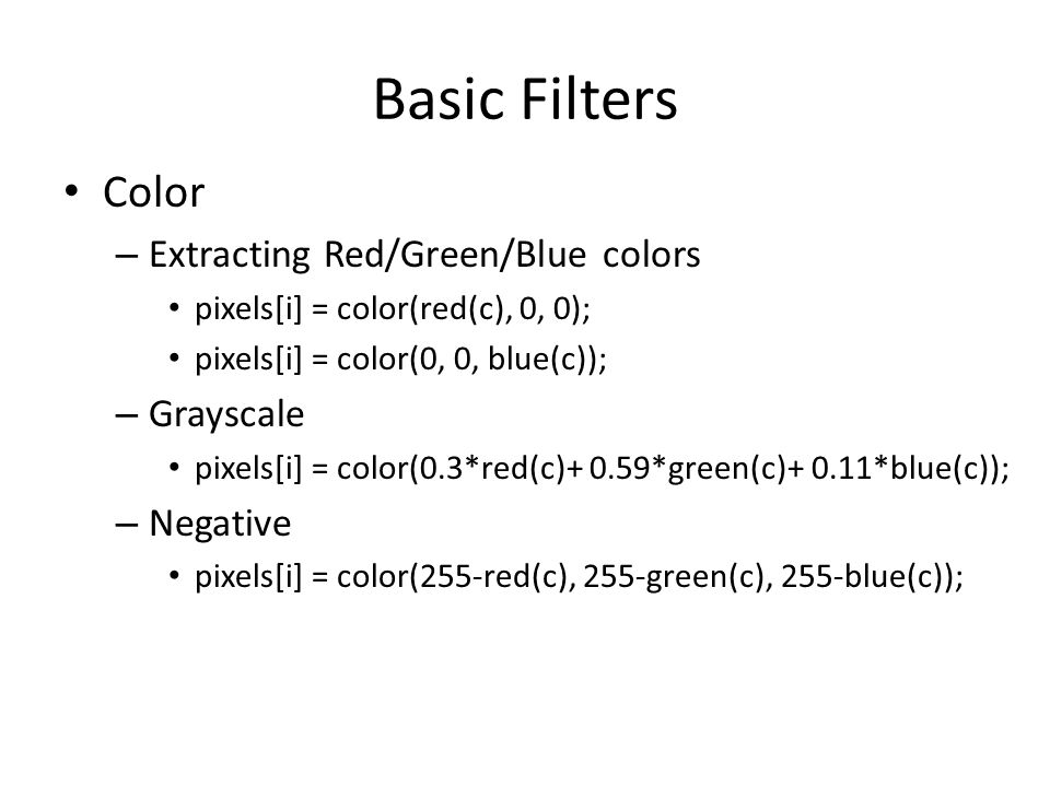 Basic Filters Color – Extracting Red/Green/Blue colors pixels[i] = color(red(c), 0, 0); pixels[i] = color(0, 0, blue(c)); – Grayscale pixels[i] = color(0.3*red(c)+ 0.59*green(c)+ 0.11*blue(c)); – Negative pixels[i] = color(255-red(c), 255-green(c), 255-blue(c));