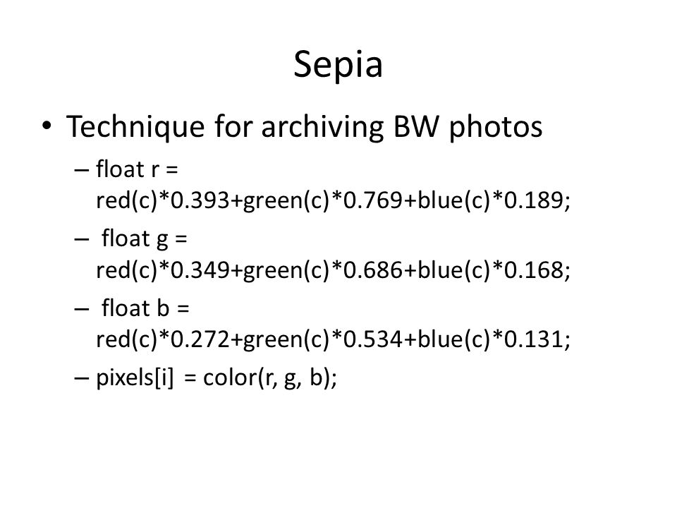 Sepia Technique for archiving BW photos – float r = red(c)*0.393+green(c)*0.769+blue(c)*0.189; – float g = red(c)*0.349+green(c)*0.686+blue(c)*0.168; – float b = red(c)*0.272+green(c)*0.534+blue(c)*0.131; – pixels[i] = color(r, g, b);