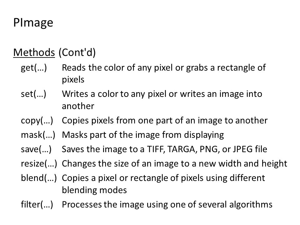 PImage Methods (Cont d) get(…) Reads the color of any pixel or grabs a rectangle of pixels set(…) Writes a color to any pixel or writes an image into another copy(…) Copies pixels from one part of an image to another mask(…) Masks part of the image from displaying save(…) Saves the image to a TIFF, TARGA, PNG, or JPEG file resize(…) Changes the size of an image to a new width and height blend(…) Copies a pixel or rectangle of pixels using different blending modes filter(…) Processes the image using one of several algorithms