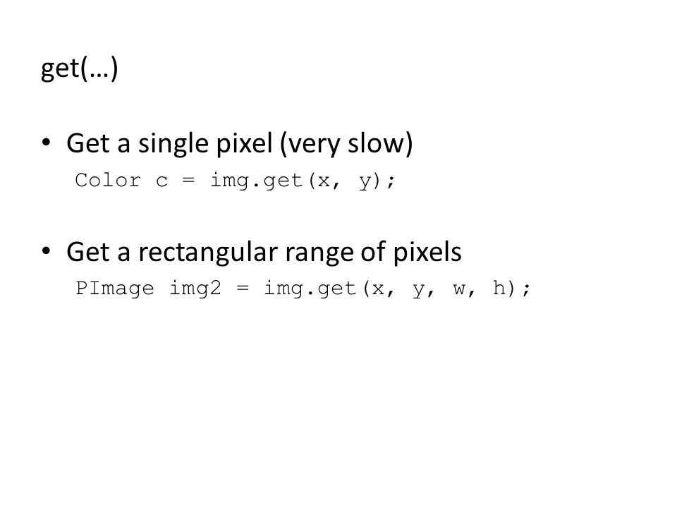 get(…) Get a single pixel (very slow) Color c = img.get(x, y); Get a rectangular range of pixels PImage img2 = img.get(x, y, w, h);