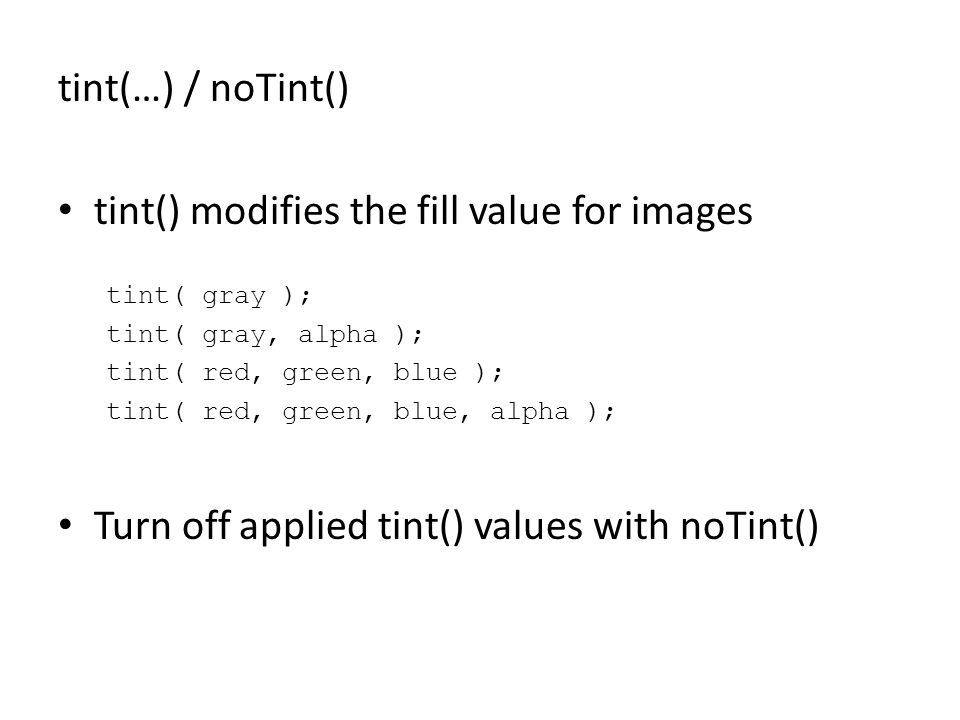 tint(…) / noTint() tint() modifies the fill value for images tint( gray ); tint( gray, alpha ); tint( red, green, blue ); tint( red, green, blue, alpha ); Turn off applied tint() values with noTint()