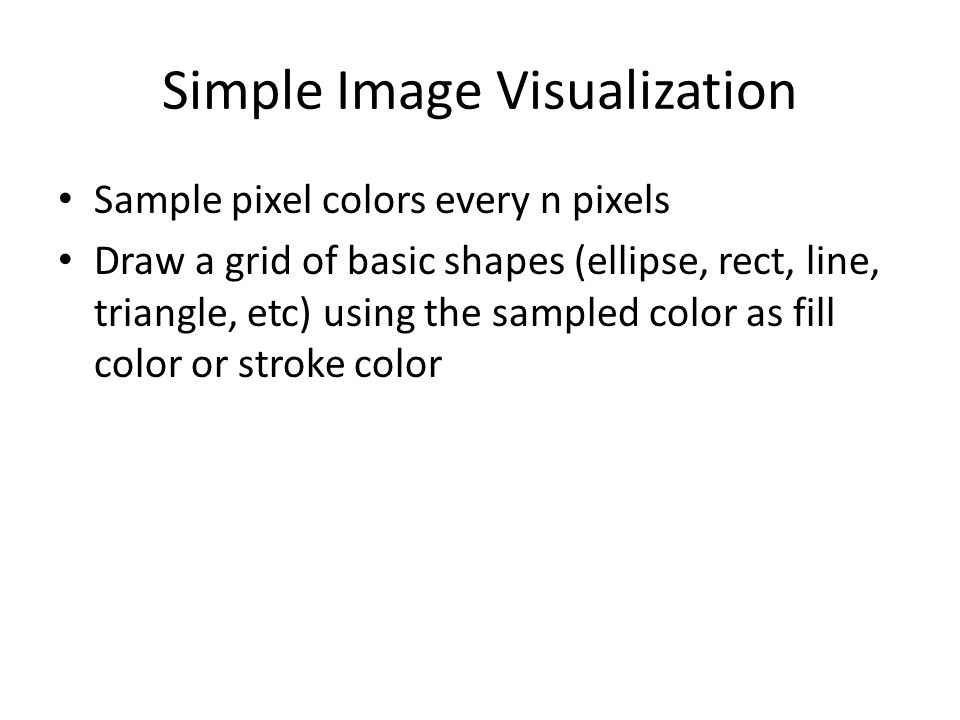 Simple Image Visualization Sample pixel colors every n pixels Draw a grid of basic shapes (ellipse, rect, line, triangle, etc) using the sampled color as fill color or stroke color
