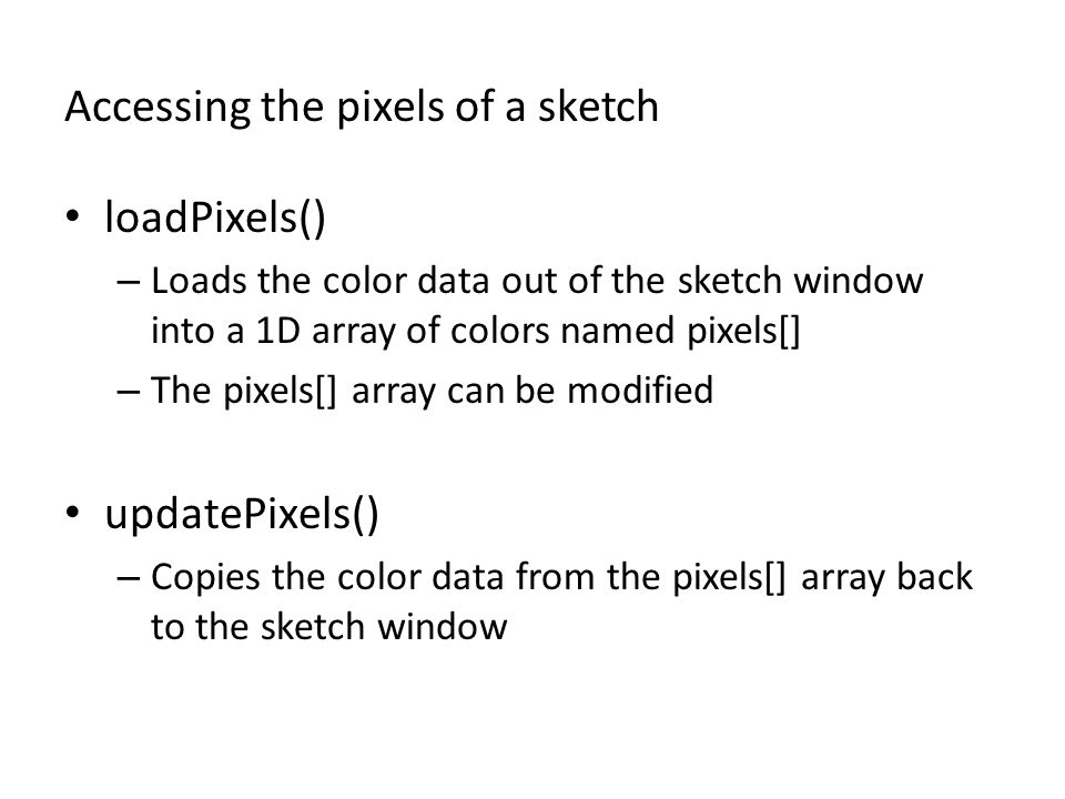 Accessing the pixels of a sketch loadPixels() – Loads the color data out of the sketch window into a 1D array of colors named pixels[] – The pixels[] array can be modified updatePixels() – Copies the color data from the pixels[] array back to the sketch window